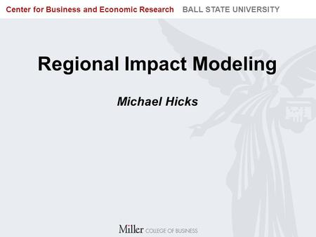 BUREAU OF BUSINESS RESEARCH BALL STATE UNIVERSITY Center for Business and Economic Research BALL STATE UNIVERSITY Regional Impact Modeling Michael Hicks.