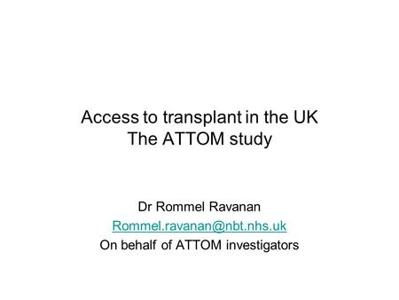 Access to transplant in the UK The ATTOM study Dr Rommel Ravanan On behalf of ATTOM investigators.