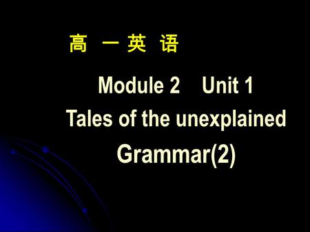 高 一 英 语 Module 2 Unit 1 Tales of the unexplained Grammar(2)