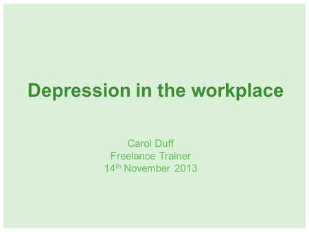Depression in the workplace Carol Duff Freelance Trainer 14 th November 2013.