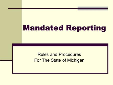 Mandated Reporting Rules and Procedures For The State of Michigan.