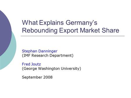 What Explains Germany's Rebounding Export Market Share Stephan Danninger (IMF Research Department) Fred Joutz (George Washington University) September.