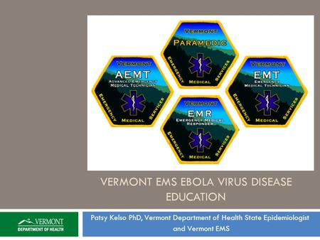 VERMONT EMS EBOLA VIRUS DISEASE EDUCATION Patsy Kelso PhD, Vermont Department of Health State Epidemiologist and Vermont EMS.