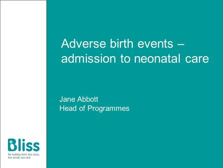 Adverse birth events – admission to neonatal care Jane Abbott Head of Programmes.