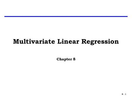 8 - 1 Multivariate Linear Regression Chapter 8. 8 - 2 Multivariate Analysis Every program has three major elements that might affect cost: – Size » Weight,
