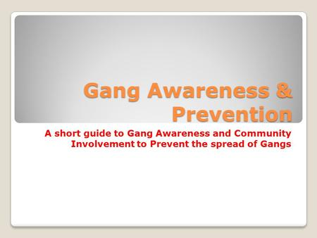 Gang Awareness & Prevention A short guide to Gang Awareness and Community Involvement to Prevent the spread of Gangs.