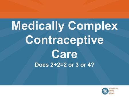 Medically Complex Contraceptive Care Does 2+2=2 or 3 or 4?