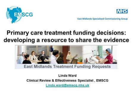 Linda Ward Clinical Review & Effectiveness Specialist, EMSCG Primary care treatment funding decisions: developing a resource to.