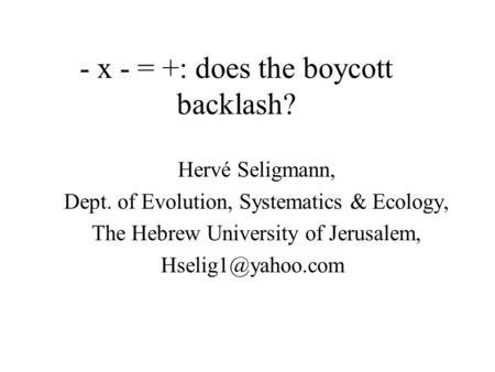 - x - = +: does the boycott backlash? Hervé Seligmann, Dept. of Evolution, Systematics & Ecology, The Hebrew University of Jerusalem,
