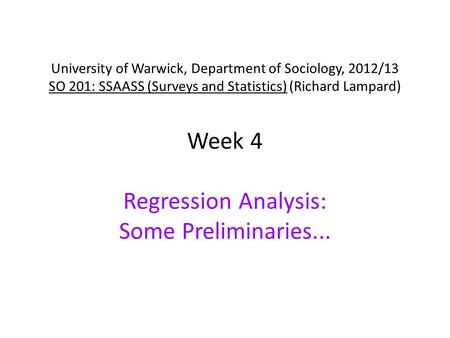 University of Warwick, Department of Sociology, 2012/13 SO 201: SSAASS (Surveys and Statistics) (Richard Lampard) Week 4 Regression Analysis: Some Preliminaries...