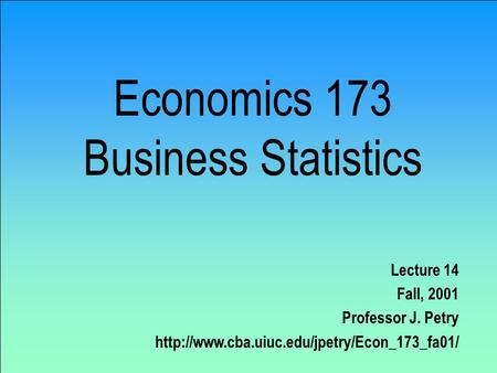 Economics 173 Business Statistics Lecture 14 Fall, 2001 Professor J. Petry