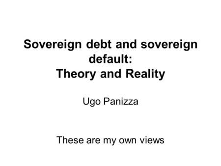 Sovereign debt and sovereign default: Theory and Reality Ugo Panizza These are my own views.