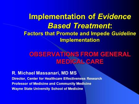 Implementation of Evidence Based Treatment: Factors that Promote and Impede Guideline Implementation OBSERVATIONS FROM GENERAL MEDICAL CARE R. Michael.