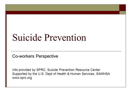 Suicide Prevention Co-workers Perspective Info provided by SPRC, Suicide Prevention Resource Center Supported by the U.S. Dept of Health & Human Services,