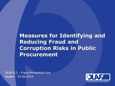 Measures for Identifying and Reducing Fraud and Corruption Risks in Public Procurement OLAF.D.2 – Fraud Prevention Unit Naples - 25.06.2014.