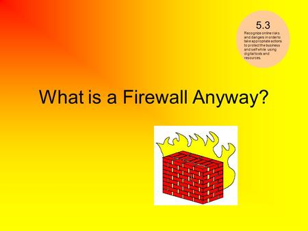 What is a Firewall Anyway? 5.3 Recognize online risks and dangers in order to take appropriate actions to protect the business and self while using digital.