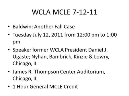 WCLA MCLE 7-12-11 Baldwin: Another Fall Case Tuesday July 12, 2011 from 12:00 pm to 1:00 pm Speaker former WCLA President Daniel J. Ugaste; Nyhan, Bambrick,