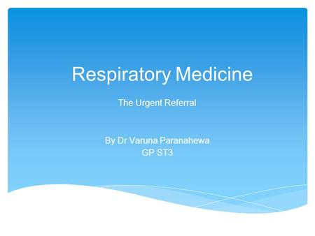 Respiratory Medicine The Urgent Referral By Dr Varuna Paranahewa GP ST3.