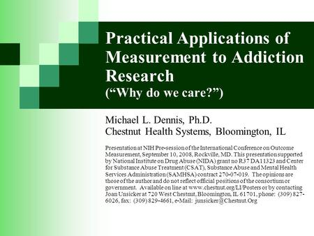"Practical Applications of Measurement to Addiction Research (""Why do we care?"") Michael L. Dennis, Ph.D. Chestnut Health Systems, Bloomington, IL Presentation."