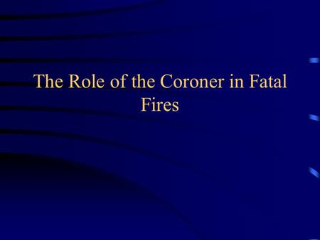 The Role of the Coroner in Fatal Fires. Medicolegal Death Investigation.