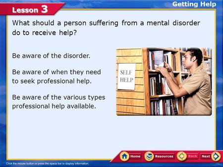 Lesson 3 What should a person suffering from a mental disorder do to receive help? Getting Help Be aware of the disorder. Be aware of when they need to.