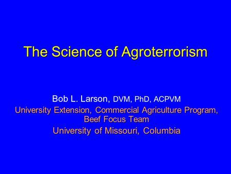 The Science of Agroterrorism Bob L. Larson, DVM, PhD, ACPVM University Extension, Commercial Agriculture Program, Beef Focus Team University of Missouri,