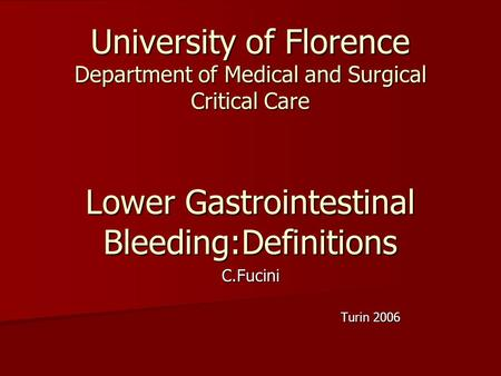 University of Florence Department of Medical and Surgical Critical Care Lower Gastrointestinal Bleeding:Definitions C.Fucini Turin 2006 Turin 2006.