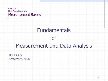 1 CM4110 Unit Operations Lab Measurement Basics Fundamentals of Measurement and Data Analysis D. Caspary September, 2008.