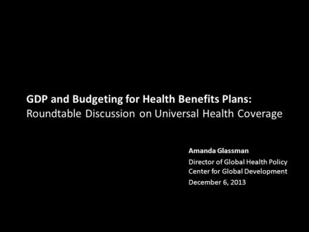 GDP and Budgeting for Health Benefits Plans: Roundtable Discussion on Universal Health Coverage Amanda Glassman Director of Global Health Policy Center.