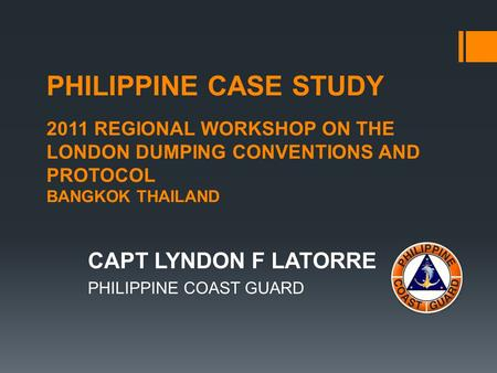 PHILIPPINE CASE STUDY 2011 REGIONAL WORKSHOP ON THE LONDON DUMPING CONVENTIONS AND PROTOCOL BANGKOK THAILAND CAPT LYNDON F LATORRE PHILIPPINE COAST GUARD.