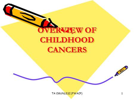 TA OGUNLESI (FWACP)1 OVERVIEW OF CHILDHOOD CANCERS.