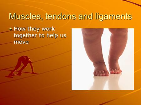 Muscles, tendons and ligaments How they work together to help us move.