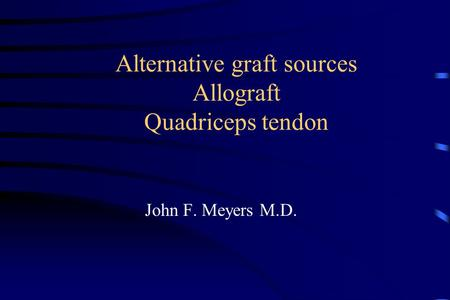 Alternative graft sources Allograft Quadriceps tendon John F. Meyers M.D.