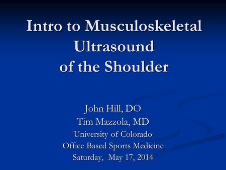 Intro to Musculoskeletal Ultrasound of the Shoulder Intro to Musculoskeletal Ultrasound of the Shoulder John Hill, DO Tim Mazzola, MD University of Colorado.