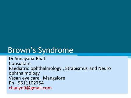Brown's Syndrome Dr Sunayana Bhat Consultant Paediatric ophthalmology, Strabismus and Neuro ophthalmology Vasan eye care, Mangalore Ph : 9611102754