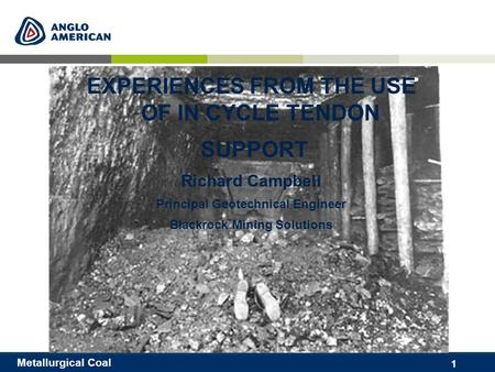 1 Metallurgical Coal EXPERIENCES FROM THE USE OF IN CYCLE TENDON SUPPORT Richard Campbell Principal Geotechnical Engineer Blackrock Mining Solutions.