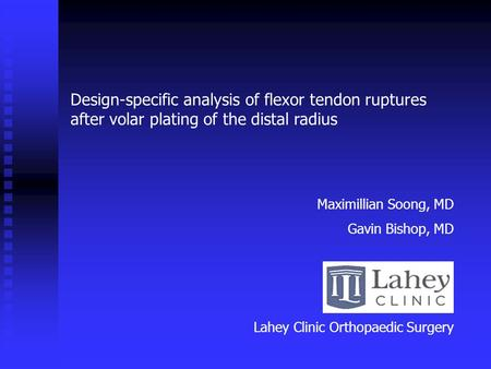Design-specific analysis of flexor tendon ruptures after volar plating of the distal radius Maximillian Soong, MD Gavin Bishop, MD Lahey Clinic Orthopaedic.
