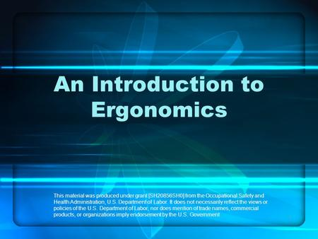 1 An Introduction to Ergonomics This material was produced under grant [SH20856SH0] from the Occupational Safety and Health Administration, U.S. Department.