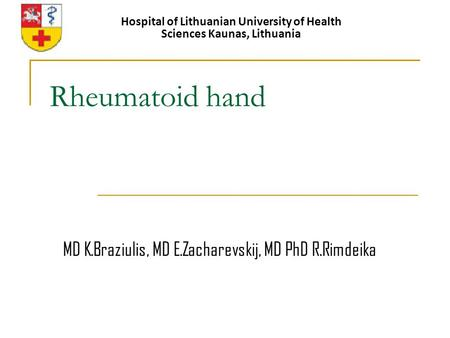 Rheumatoid hand Hospital of Lithuanian University of Health Sciences Kaunas, Lithuania MD K.Braziulis, MD E.Zacharevskij, MD PhD R.Rimdeika.