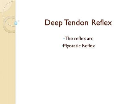 Deep Tendon Reflex The reflex arc Myotatic Reflex.