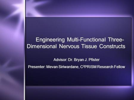 Engineering Multi-Functional Three- Dimensional Nervous Tissue Constructs Advisor: Dr. Bryan J. Pfister Presenter: Mevan Siriwardane, C 2 PRISM Research.