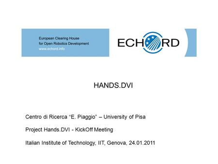 "Project Hands.DVI - KickOff Meeting Italian Institute of Technology, IIT, Genova, 24.01.2011 HANDS.DVI Centro di Ricerca ""E. Piaggio"" – University of Pisa."