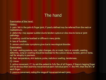 The hand Examination of the hand: History: 1- pain: felt in the palm & finger joint, if poorly defined may be referred from the neck or mediastinum. 2-