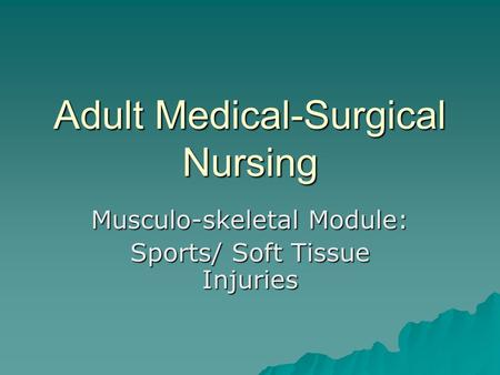 Adult Medical-Surgical Nursing Musculo-skeletal Module: Sports/ Soft Tissue Injuries.
