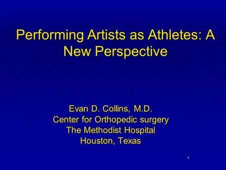 1 Performing Artists as Athletes: A New Perspective Evan D. Collins, M.D. Center for Orthopedic surgery The Methodist Hospital Houston, Texas.