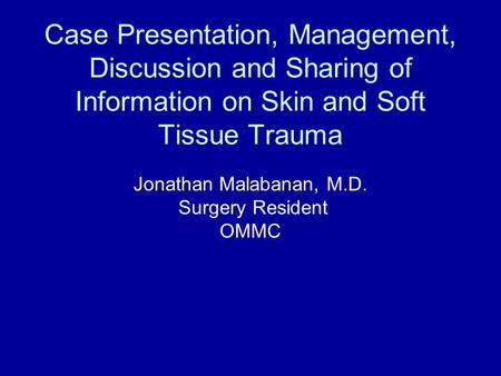 Case Presentation, Management, Discussion and Sharing of Information on Skin and Soft Tissue Trauma Jonathan Malabanan, M.D. Surgery Resident OMMC.