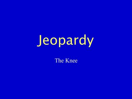 Jeopardy The Knee. Bony Anatomy S.T. Anatomy ROM/ Strength Testing Injuries Miscellaneous 100 200 300 400 500.