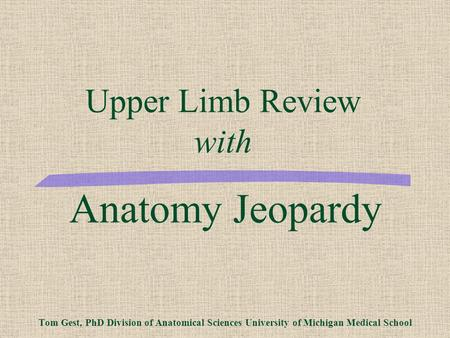 Anatomy Jeopardy Tom Gest, PhD Division of Anatomical Sciences University of Michigan Medical School Upper Limb Review with.