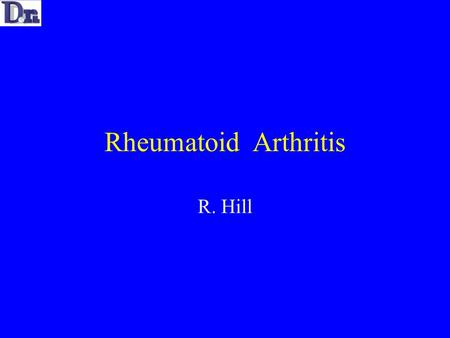 Rheumatoid Arthritis R. Hill. Rheumatoid Arthritis Auto-immune process of unknown aetiology causing a chronic inflammatory process Primarily affects the.