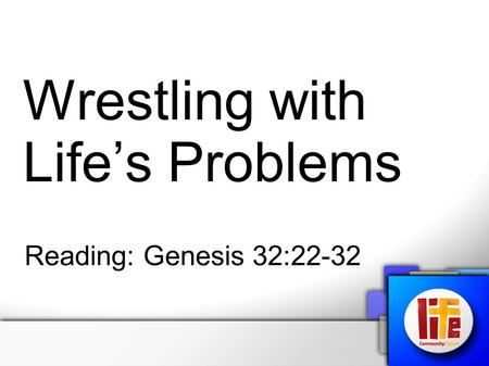 Wrestling with Life's Problems Reading: Genesis 32:22-32.